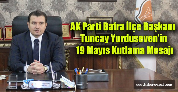 AK Parti Bafra İlçe Başkanı Tuncay Yurduseven'in 19 Mayıs Kutlama Mesajı