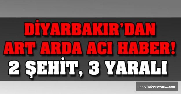 Diyarbakır'da acı haber: 2 Şehit var!