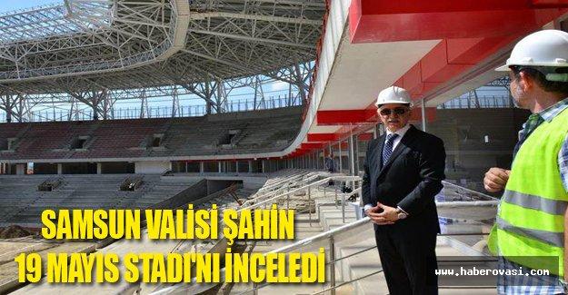 Samsun Valisi Şahin, 19 Mayıs Stadı'nı inceledi