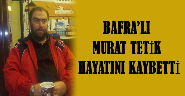 Bafra'lı Murat Tetik boğularak can verdi.