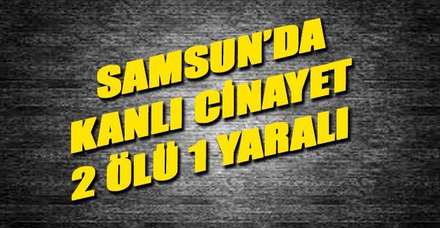 Samsun'da Kanlı Cinayet 2 ölü, 1 yaralı