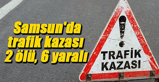 Samsun'da trafik kazası 2 ölü, 6 yaralı