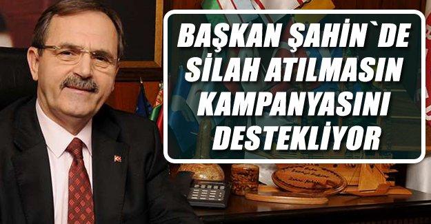 Başkan Şahin`den Silah Atılmasın Kampanyasına Destek..