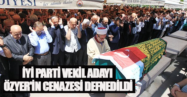 İYİ Parti milletvekili adayı Özyer'in cenazesi defnedildi