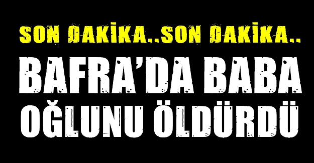 Bafra'da Baba oğlunu öldürdü