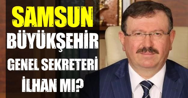 Samsun Büyükşehir Genel Sekreteri İlhan mı?