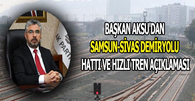 Başkan Aksu'dan Samsun-Sivas Demiryolu Hızlı Tren açıklaması
