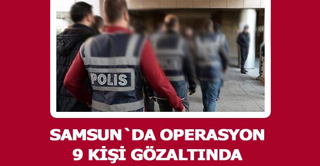 Samsun`da Operasyon 9 gözaltı