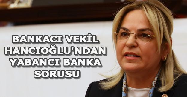 Bankacı vekil Hancıoğlu'ndan yabancı banka sorusu