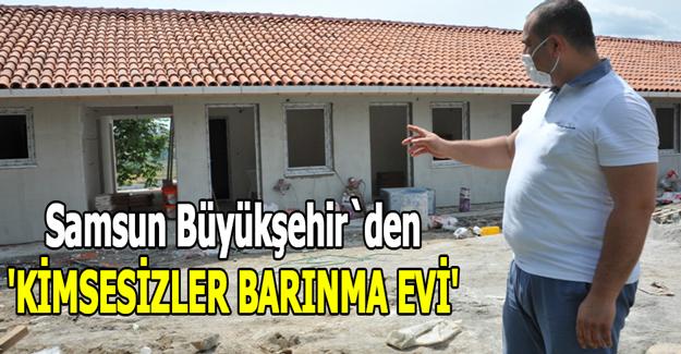 Samsun Büyükşehir`den  'KİMSESİZLER BARINMA EVİ'