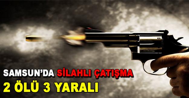 Samsun'da silahlı çatışma 2 ölü 3 yaralı