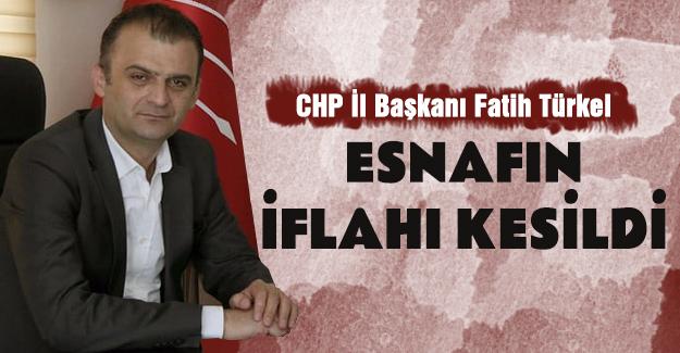 CHP İl Başkanı Fatih Türkel Esnafın iflahı kesildi
