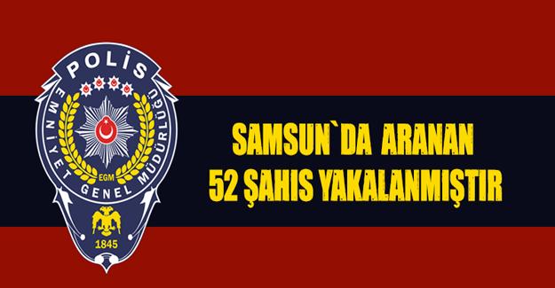 Samsun`da aranan 52 şahıs yakalandı
