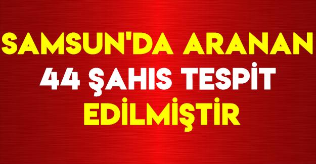 Samsun'da Aranan 44 Şahıs Tespit Edilmiştir