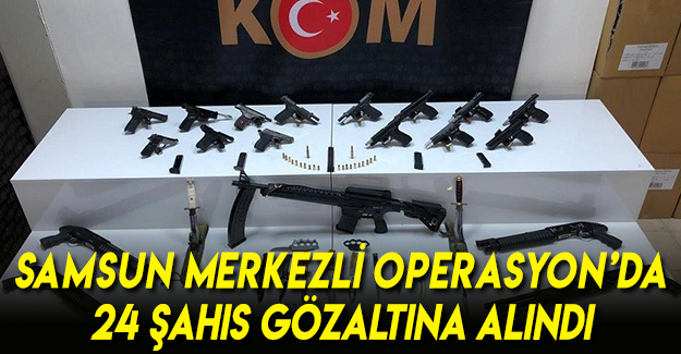 Samsun merkezli operasyon'da 24 şahıs gözaltına alındı