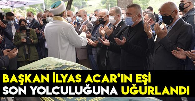 Başkan İlyas Acar'ın eşi ebediyete uğurlandı