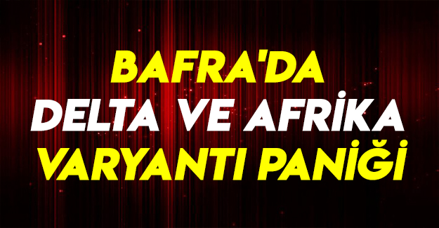 Bafra'da Delta ve Afrika varyantı paniği