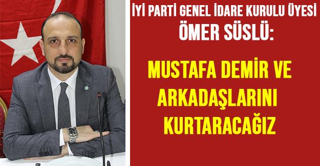 Ömer Süslü: Mustafa Demir ve arkadaşlarını kurtaracağız
