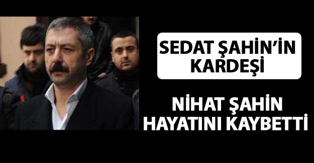 Sedat Şahin'in kardeşi Nihat Şahin Vefat Etti