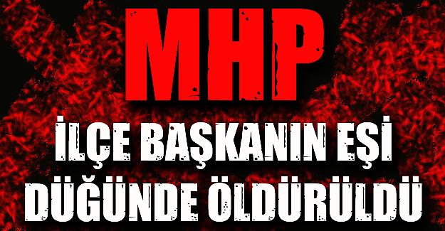 MHP İlçe Başkanı'nın eşi oğlunun düğününde öldürüldü
