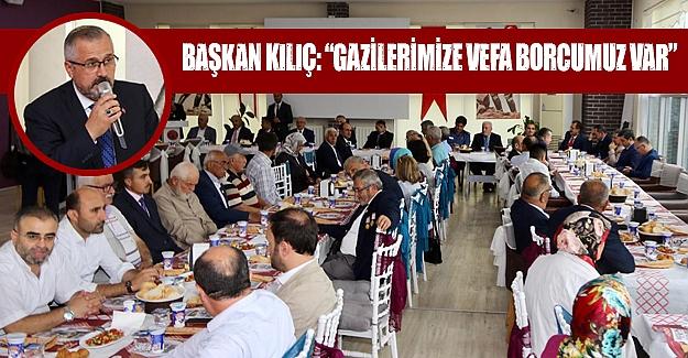 """Başkan Kılıç """"Gazilerimize Vefa Borcumuz Var"""""""