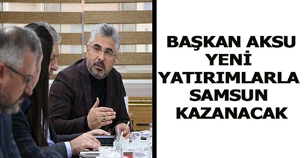 Başkan Aksu,Yeni yatırımlarla Samsun kazanacak