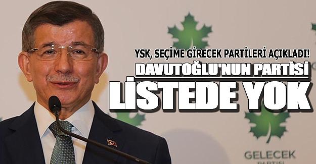 YSK`nın listesinde Davutoğlu'nun partisi yok