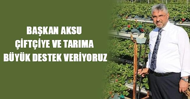 Başkan Aksu Çiftçiye ve tarıma büyük destek veriyoruz