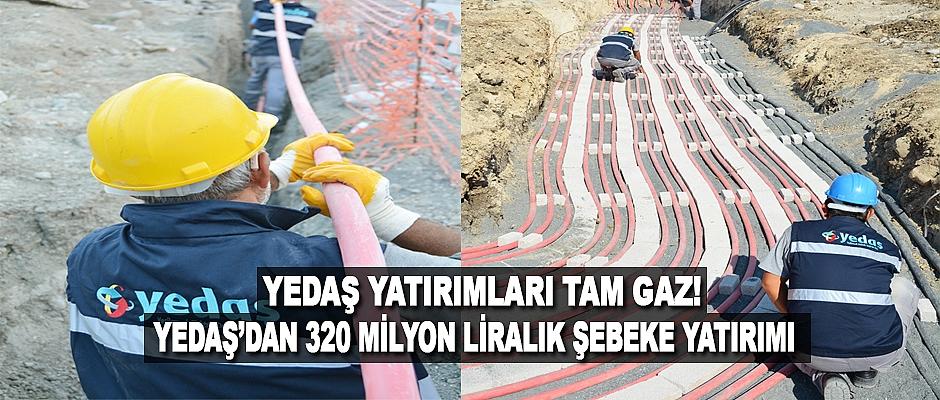 Yedaş'dan 320 Milyon Liralık Şebeke Yatırımı
