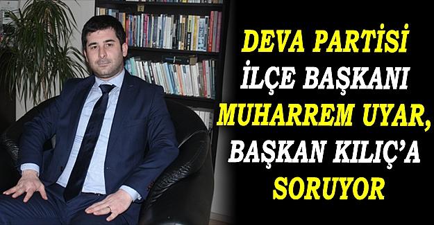 Deva Partisi İlçe Başkanı Muharrem Uyar, Başkan Kılıç'a Soruyor