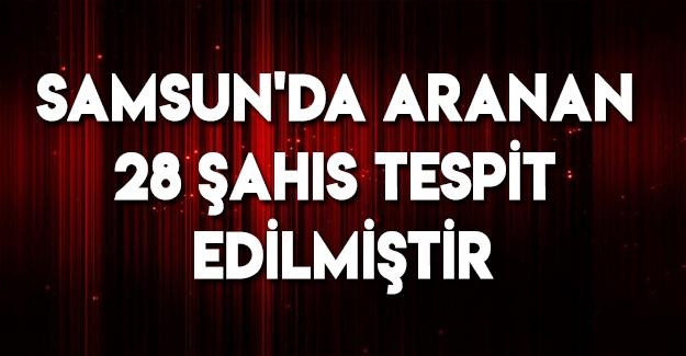 Samsun'da Aranan 28 Şahıs Tespit Edilmiştir