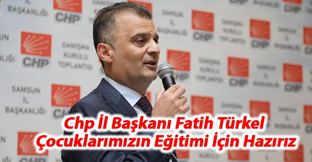 CHP İl Başkanı Türkel; Çocuklarımızın Eğitimi İçin Hazırız