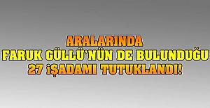 Aralarında Faruk Güllü'nün de bulunduğu 27 işadamı tutuklandı!