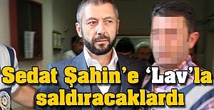 Sedat Şahin'e 'Lav'la saldıracaklardı