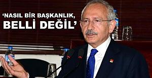 Kılıçdaroğlu: Nasıl bir başkanlık sistemi, belli değil