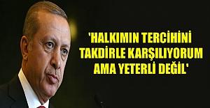 Erdoğan:Halkımın tercihini takdirle karşılıyorum